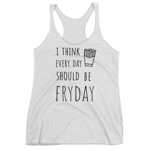 I Think Every Day Should Be FRYDAY: White Ladies Tank Top