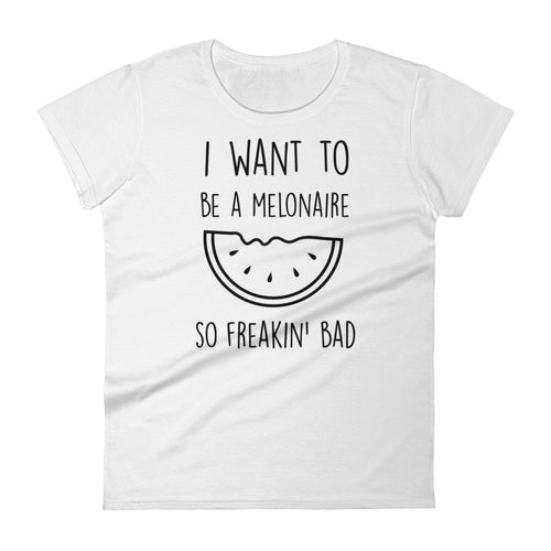 I Want To Be A Melonaire So Freakin Bad: Melon White Ladies T-Shirt