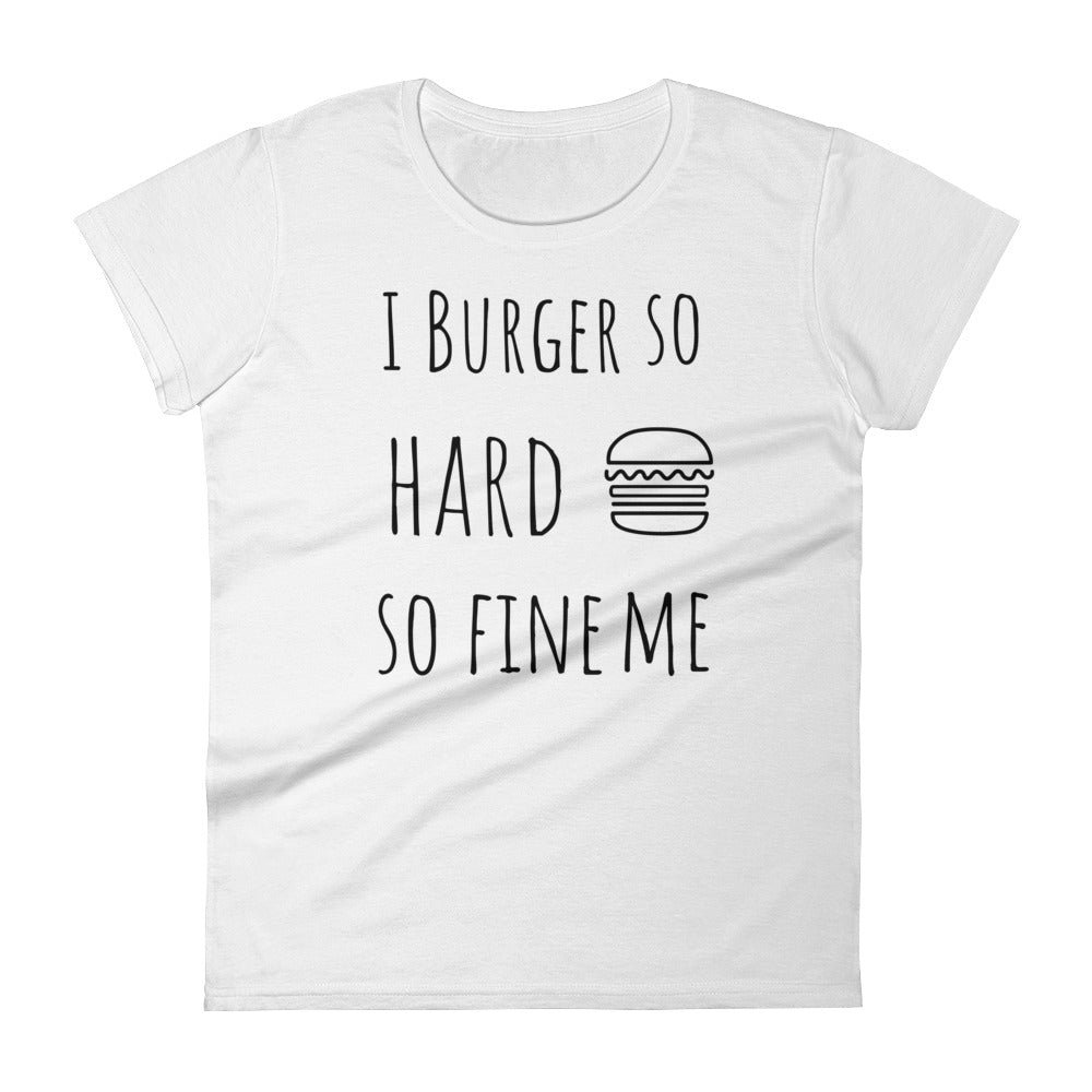I Burger So Hard So Fine Me: White Ladies T-Shirt