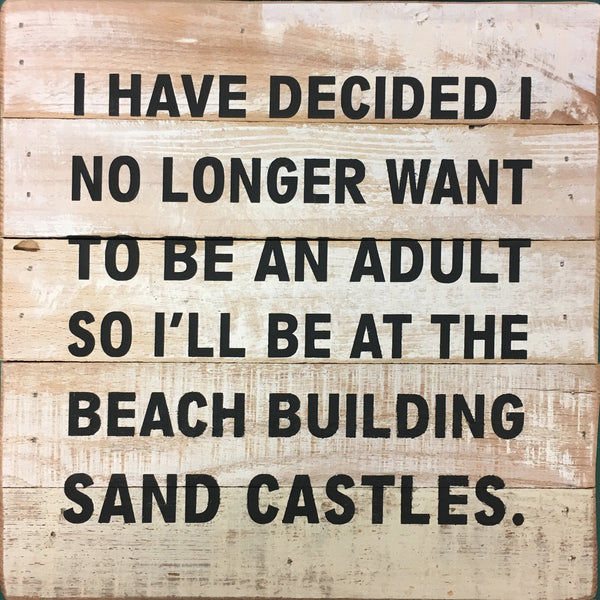 I have decided that I no longer want to be an adult.  If anyone needs me, I'll be at the beach building sand castles