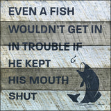 Even a fish wouldn't get into trouble if he kept his mouth shut.