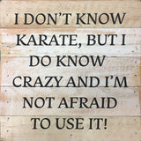 I don't know karate, but I do know crazy and I'm not afraid to use it.