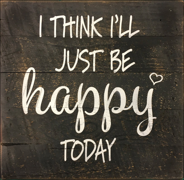 I think I'll just be Happy today (10x10) - Reclaimed Wood Wall Art