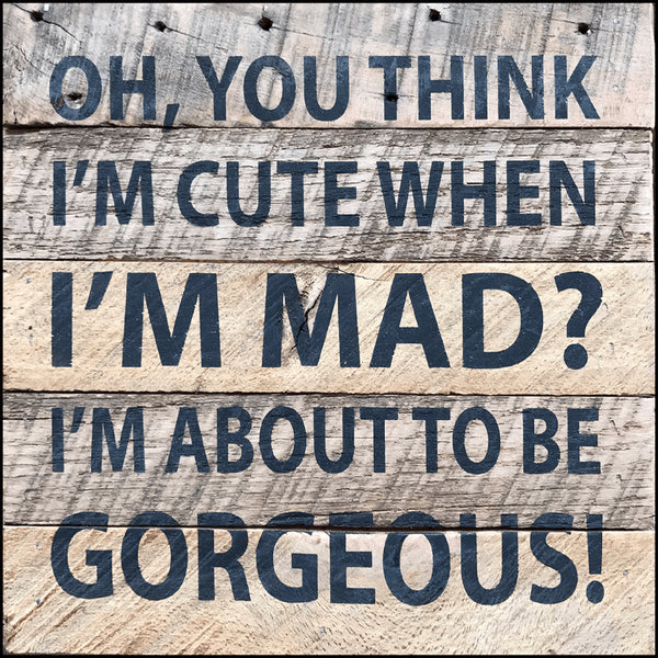 Oh, you think I am cute when I am mad I am about to be gorgeous