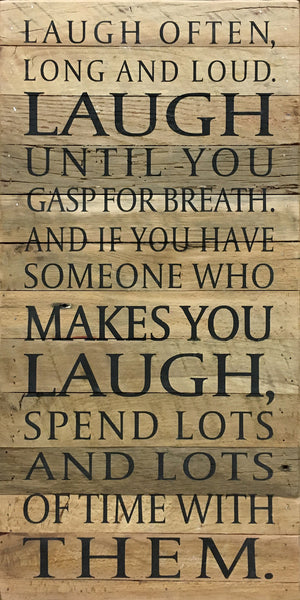 Laugh often, long and loud. Laugh until you gasp for breath. And if you have someone who makes you laugh, spend lots and lots of time with them.