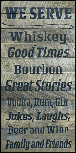 WE SERVE - Whiskey Good Times Bourbon Great Stories Vodka, Rum, Gin, Jokes, Laughs, Beer and Wine Family and Friends