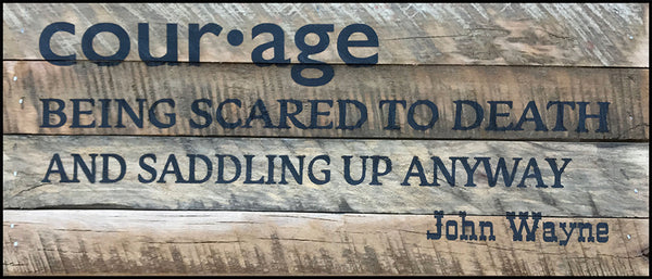 Courage - being scared to death and saddling up anyway ~John Wayne