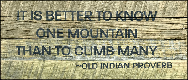 It is better to know one mountain than to climb many. ~Old Indian Proverb