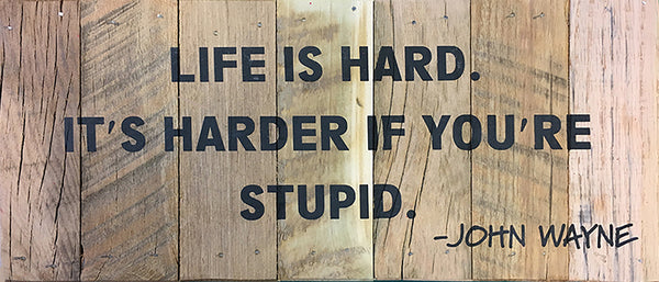 Nice LIFE IS HARD. ITu0027S HARDER IF YOUu0027RE STUPID.  JOHN WAYNE