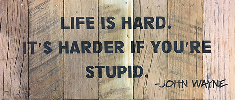 LIFE IS HARD. IT'S HARDER IF YOU'RE STUPID. -JOHN WAYNE