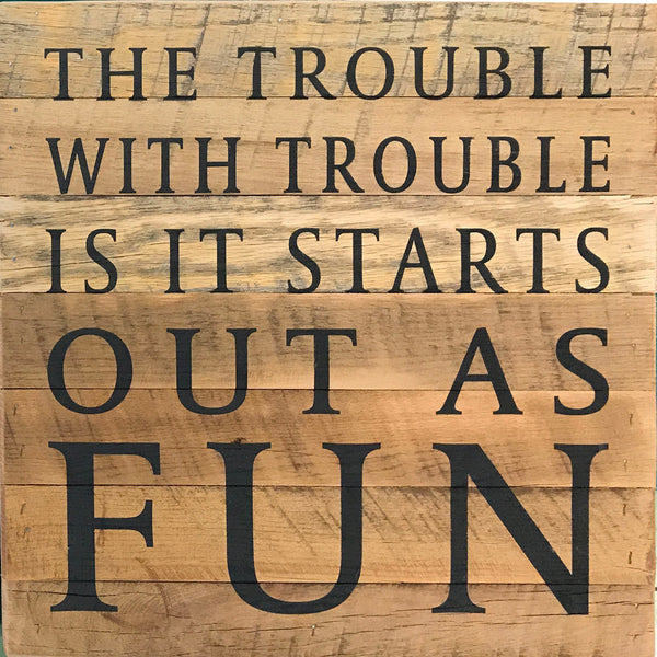 The trouble with trouble is it starts out as fun  (14x14) - Reclaimed Wood Wall Art