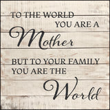 To the world you are a mother but to your family you are the world.