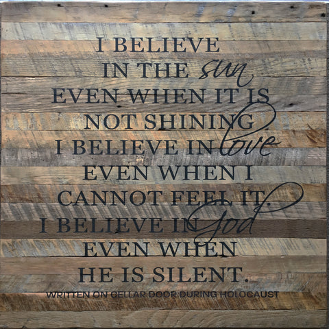 I believe in the sun even when it is not shining.  I believe in love even when I cannot feel it.  I believe in God even when he is silent.  ~written on cellar wall during Holocaust