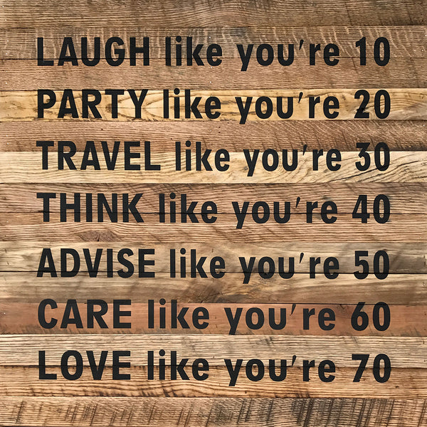 Laugh like you're 10 - Party like you're 20 - Travel like you're 30 - Think like you're 40 - Advise like you're 50 - Care like you're 60 - Love like you're 70