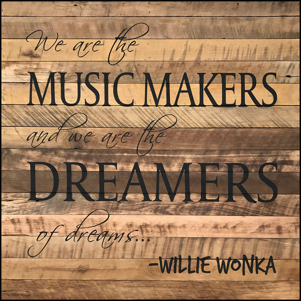 We are the MUSIC MAKERS and we are the DREAMERS of dreams ~Willie Wonka (28x28) Reclaimed Wood Wall Art