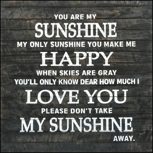 You are my sunshine my only sunshine you make me happy when skies are gray you'll only know dear how much I love you please don't take my sunshine away.