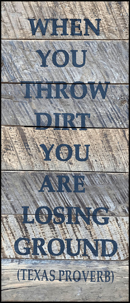 When you throw dirt, you lose ground. (Texas Proverb)