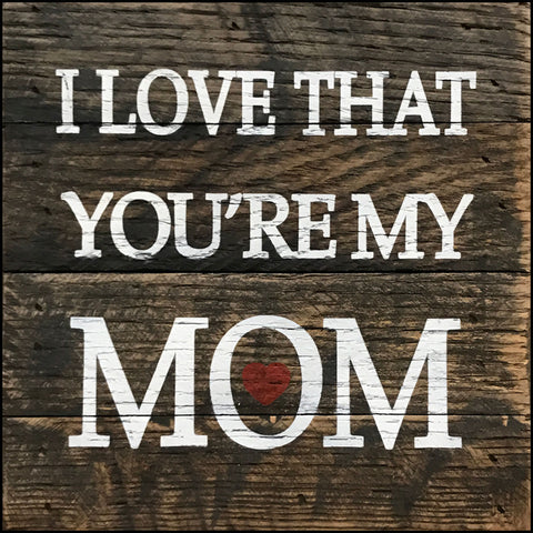 I love that you're my mom (6x6) Reclaimed Wood Wall Art Sign