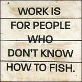 Work is for people who don't know how to fish
