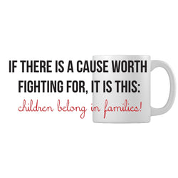If There Is A Cause Worth Fighting For, It Is This: Children Belong in Families | Adoption Gifts, Adoption Mug