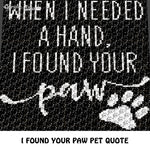 When I Needed A Hand I Found Your Paw Pet Lover Quote Typography crochet graphgan blanket pattern; c2c, cross stitch graph; pdf download; instant download
