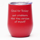 Goal for Today: Out Stubborn the Tiny Version of Myself - Wine Tumbler