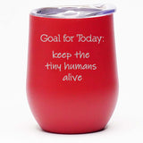 Goal for Today: Keep the Tiny Humans Alive - Wine Tumbler