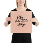 Be Brave Enough to Believe Things Can Change - Poster