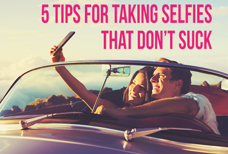 5 Tips For Taking Selfies That Don't Suck