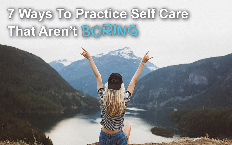 7 Ways To Practice Self Care That Aren't Boring