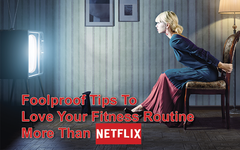 Foolproof Tips To Love Your Fitness Routine More Than Netflix