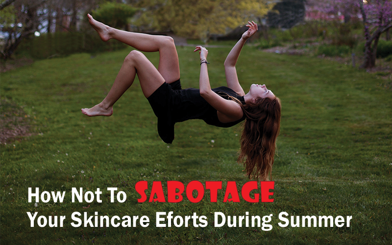 How Not To Sabotage Your Skincare Efforts During Summer