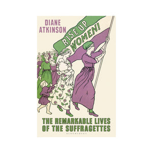 Rise Up, Women! The Remarkable Lives of the Suffragettes