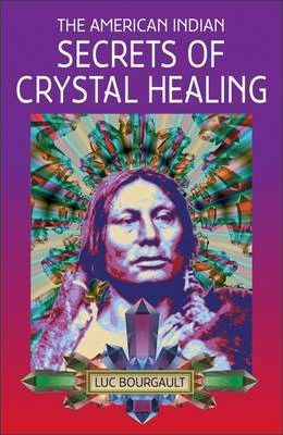 The American Indian Secrets of Crystal Healing (Paperback) - Luc Bourgault