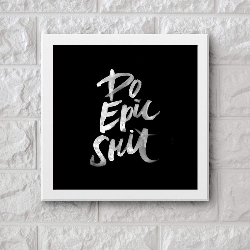 Art Frame Wall Hanging or Office Desk Accessory Do Epic Shit Typography