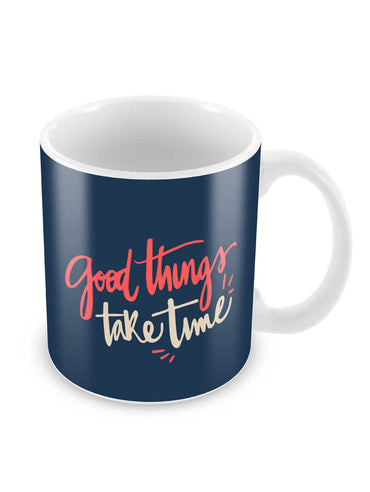 Good Things Take Time Ceramic Coffee Mug