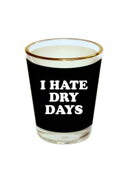 Hate Dry Days Shot Glass
