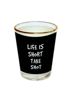 Life Short Take Shot Shot Glass