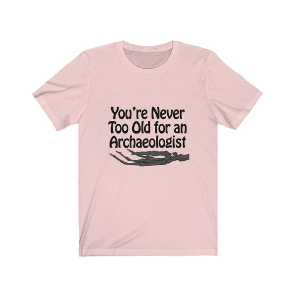 You're Never Too Old for an Archaeologist Short Sleeve Tee  - Archaeology Joke - Archaeologist Shirt - Gift for Archaeologist