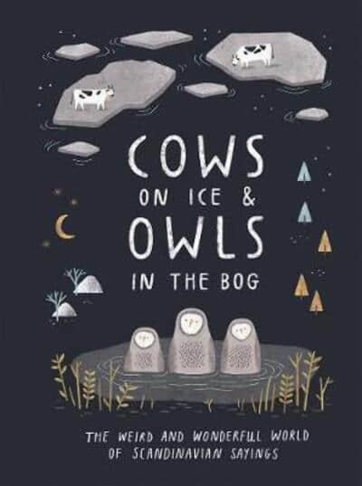 Cows on Ice & Owls in the Bog - The Weird and Wonderful World of Scandinavian Sayings