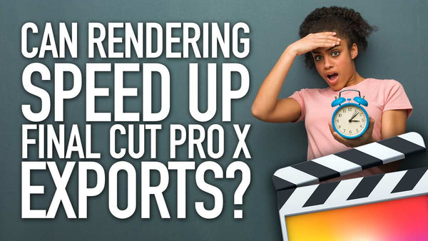 Can Rendering Help Speed Up Final Cut Pro X Exports?
