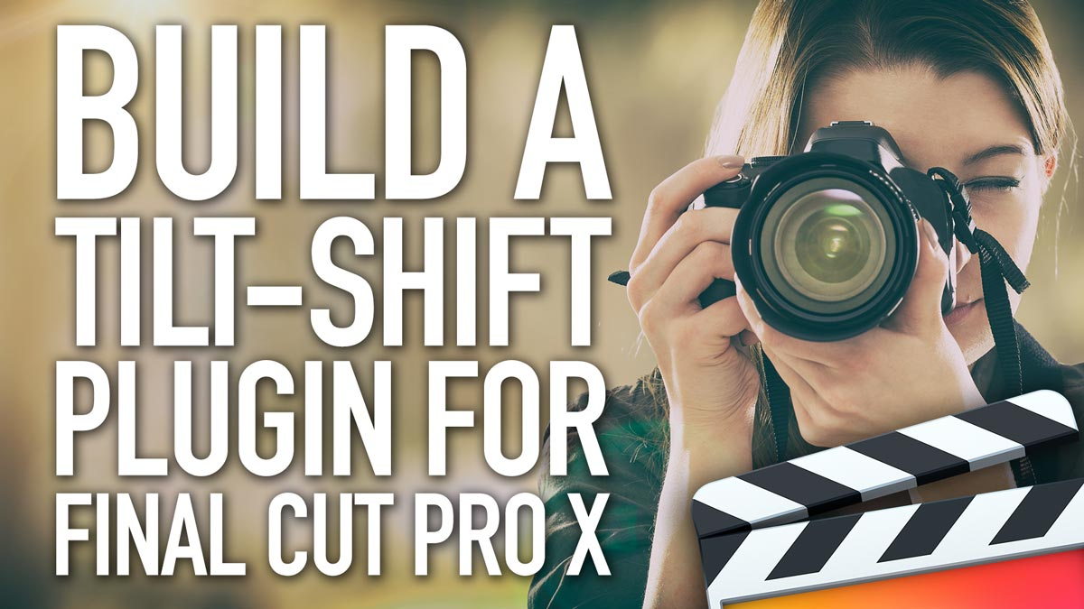 How to Build a Tilt-shift Plugin for Final Cut Pro X