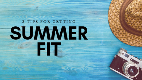 3 Tips To Get You Summer Fit