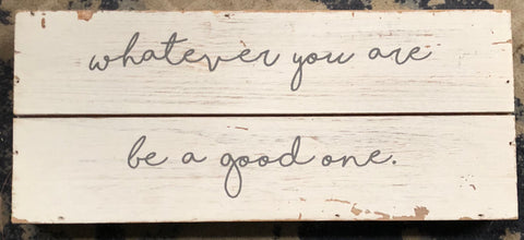 Whatever You Are, Be A Good One