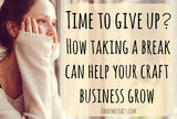 Time to give up? How taking a break can help your craft business grow