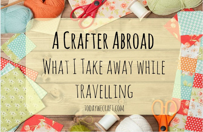 A Crafter Abroad - What I take away while travelling