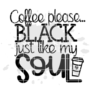 Coffee Please...Black just like my Soul SVG