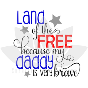 Land of the Free because my Daddy is Brave SVG cut file, Fourth of July, Veteran SVG, EPS, PNG