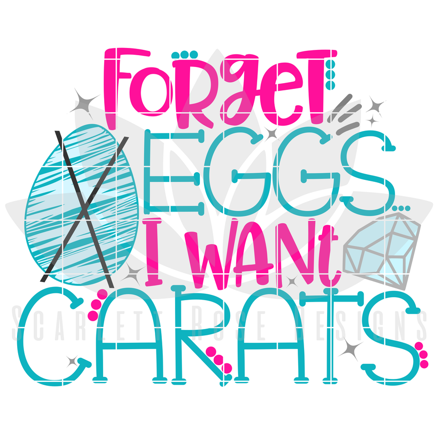 Easter SVG, Forget Eggs, I want Carats cut file