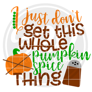 I Just Don't Get this Whole Pumpkin Spiced Thing SVG